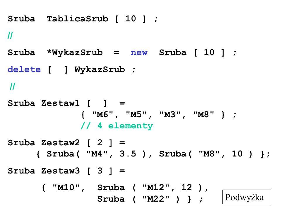Sruba TablicaSrub [ 10 ] ; // Sruba *WykazSrub = new Sruba [ 10 ] ; delete [ ] WykazSrub ; //